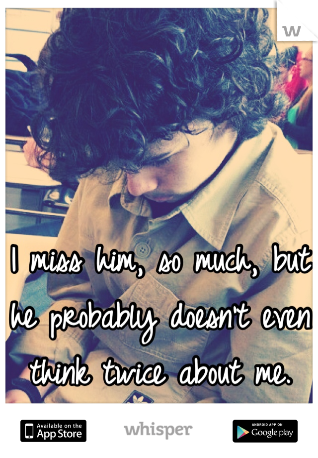 I miss him, so much, but he probably doesn't even think twice about me. </3