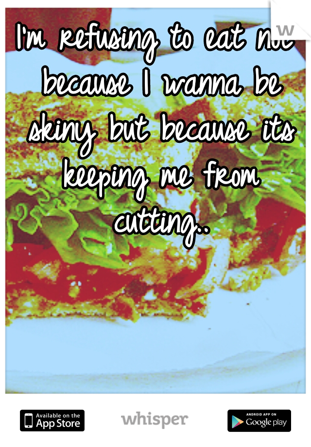 I'm refusing to eat not because I wanna be skiny but because its keeping me from cutting..