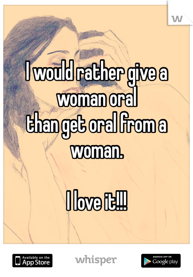 I would rather give a woman oral  than get oral from a woman.  I love it!!!