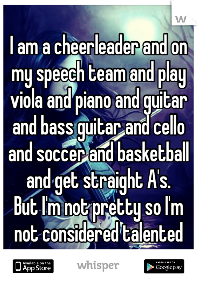 I am a cheerleader and on my speech team and play viola and piano and guitar and bass guitar and cello and soccer and basketball and get straight A's. But I'm not pretty so I'm not considered talented