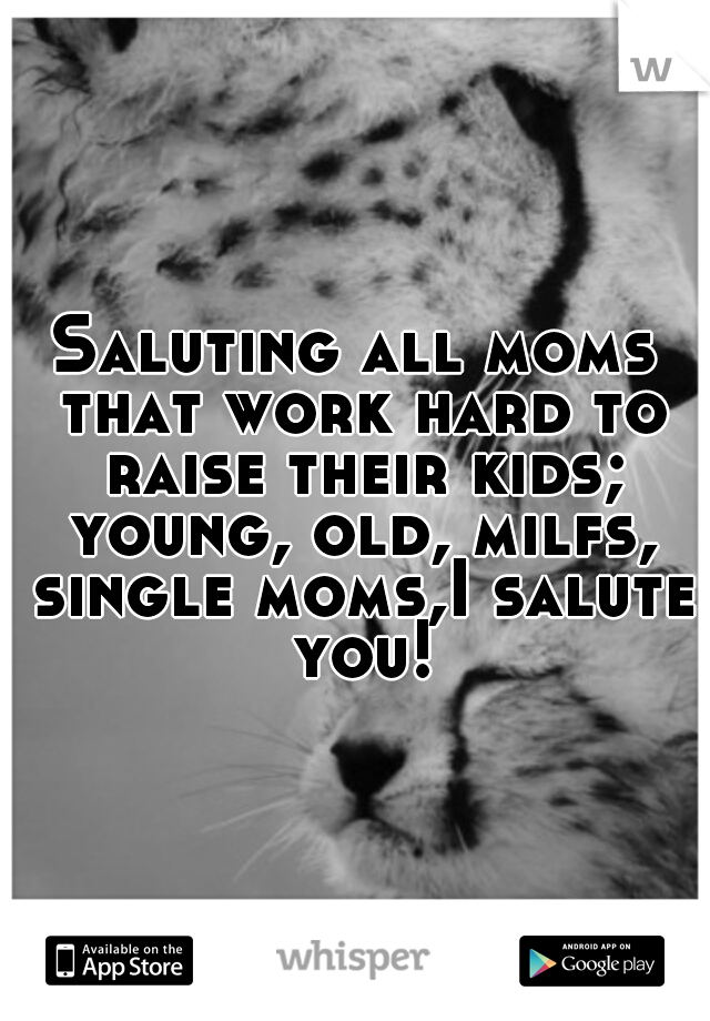 Saluting all moms that work hard to raise their kids; young, old, milfs, single moms,I salute you!