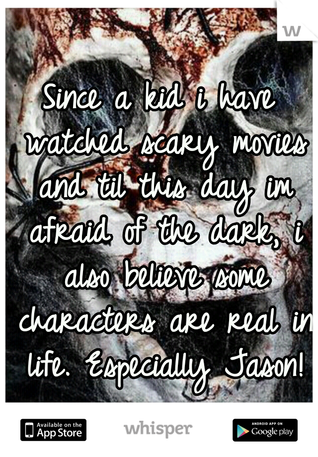 Since a kid i have watched scary movies and til this day im afraid of the dark, i also believe some characters are real in life. Especially Jason!