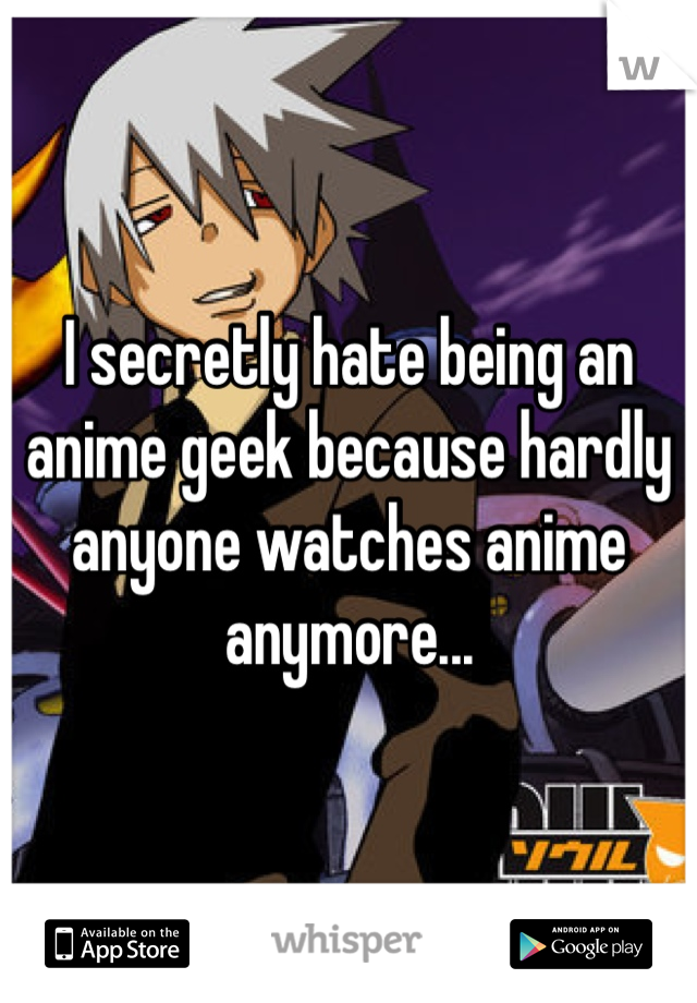 I secretly hate being an anime geek because hardly anyone watches anime anymore...