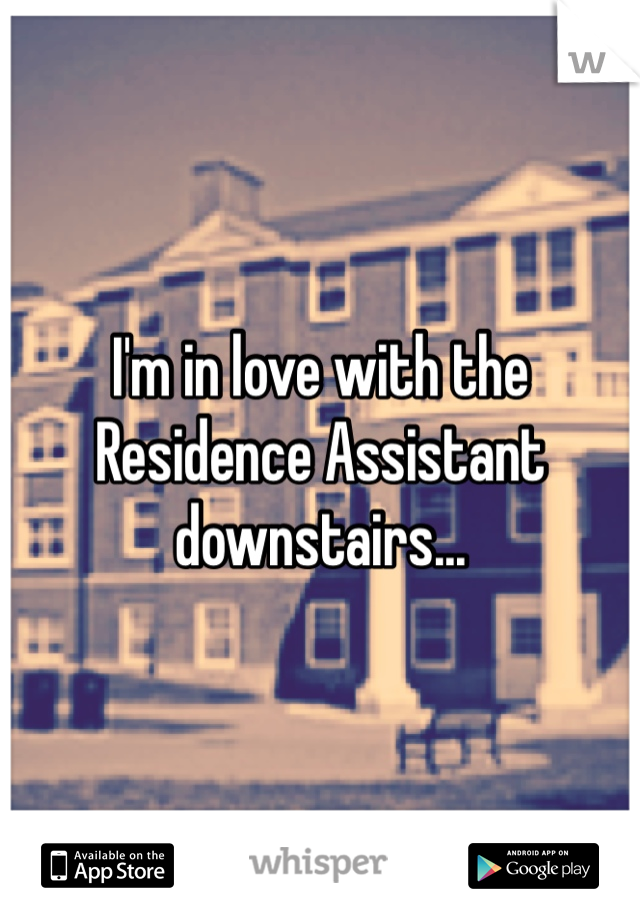 I'm in love with the Residence Assistant downstairs...