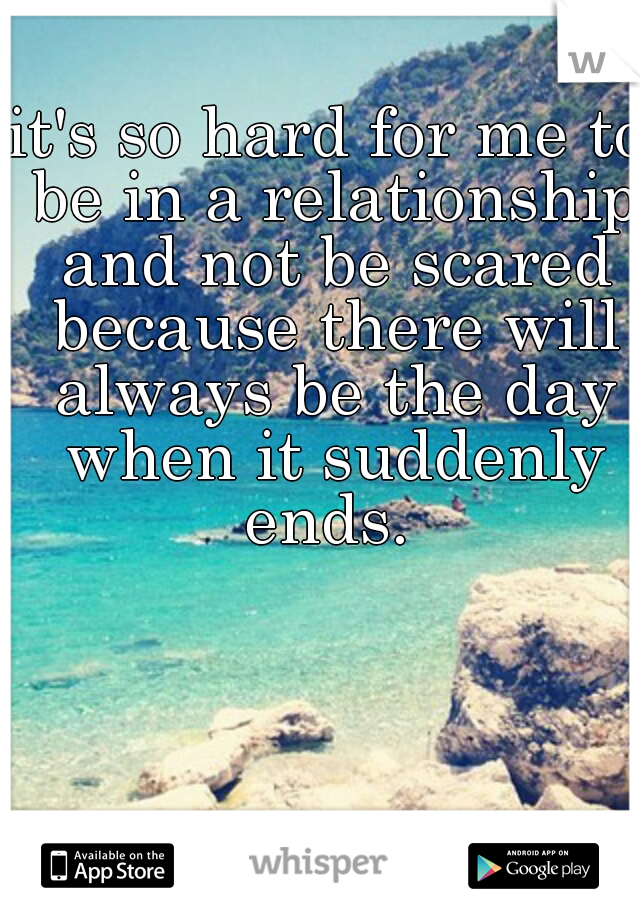 it's so hard for me to be in a relationship and not be scared because there will always be the day when it suddenly ends.