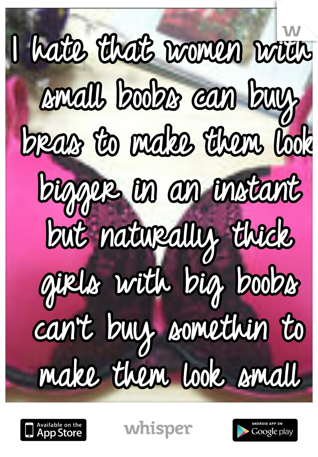 I hate that women with small boobs can buy bras to make them look bigger in an instant but naturally thick girls with big boobs can't buy somethin to make them look small around their waist... :(