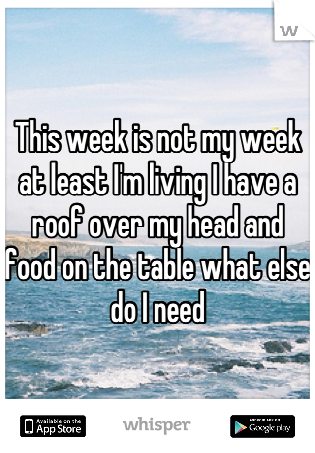 This week is not my week at least I'm living I have a roof over my head and food on the table what else do I need