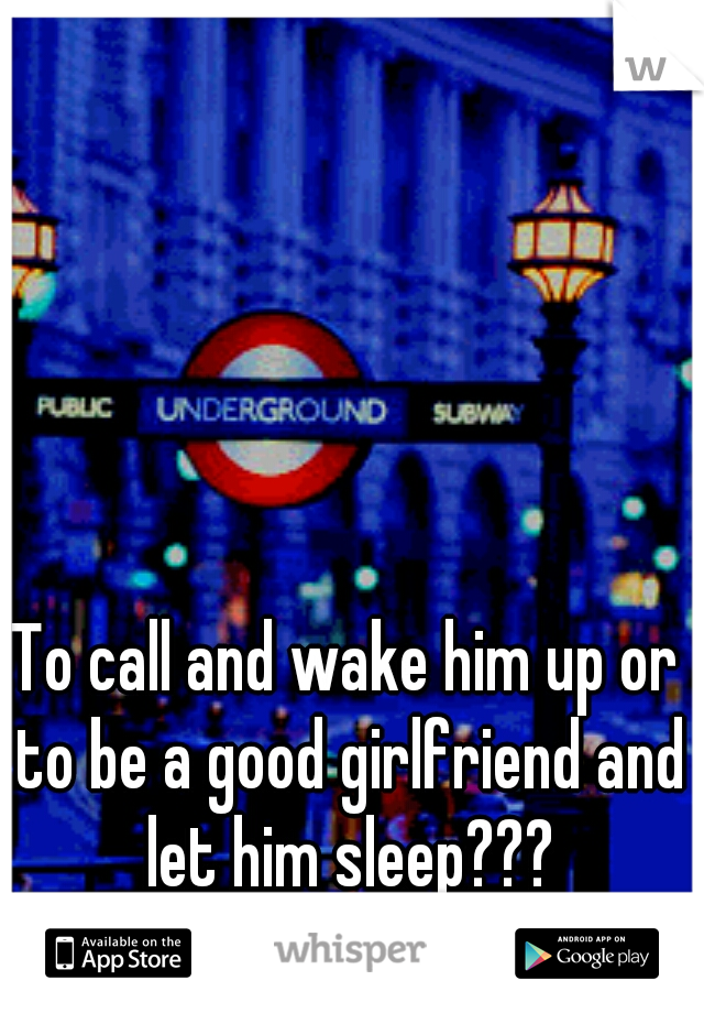 To call and wake him up or to be a good girlfriend and let him sleep???