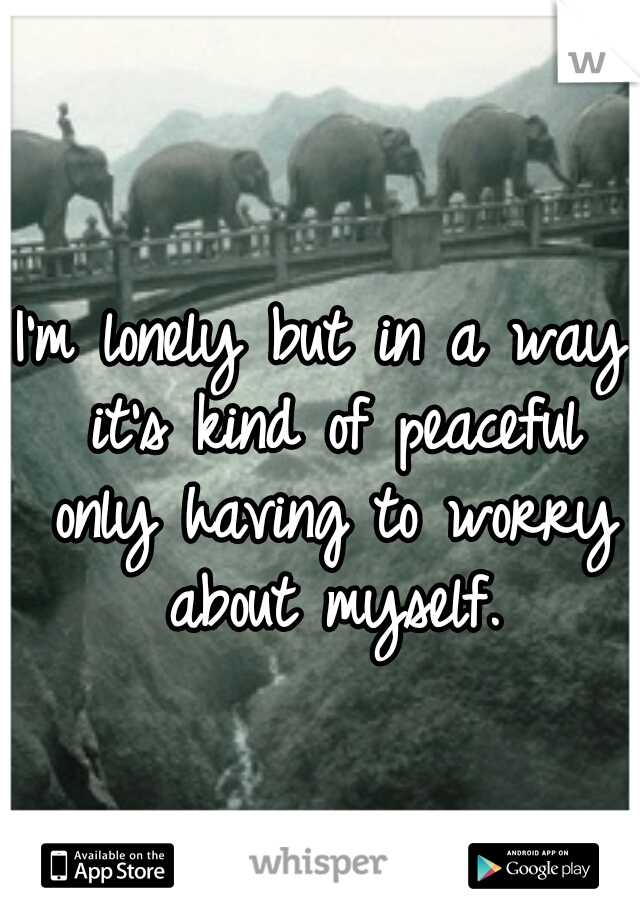 I'm lonely but in a way it's kind of peaceful only having to worry about myself.