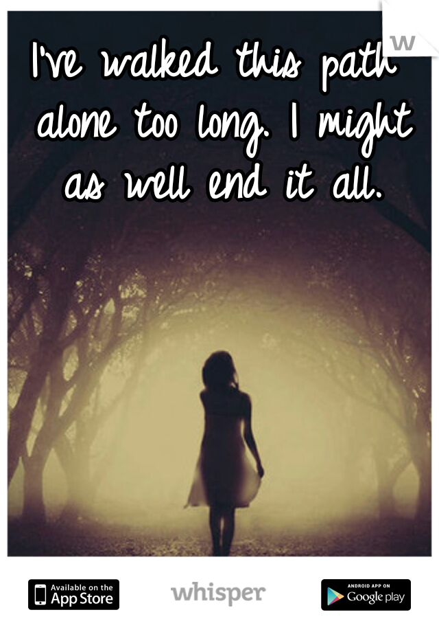 I've walked this path alone too long. I might as well end it all.