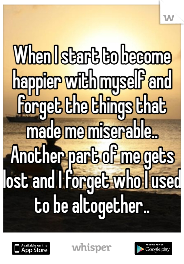 When I start to become happier with myself and forget the things that made me miserable.. Another part of me gets lost and I forget who I used to be altogether..