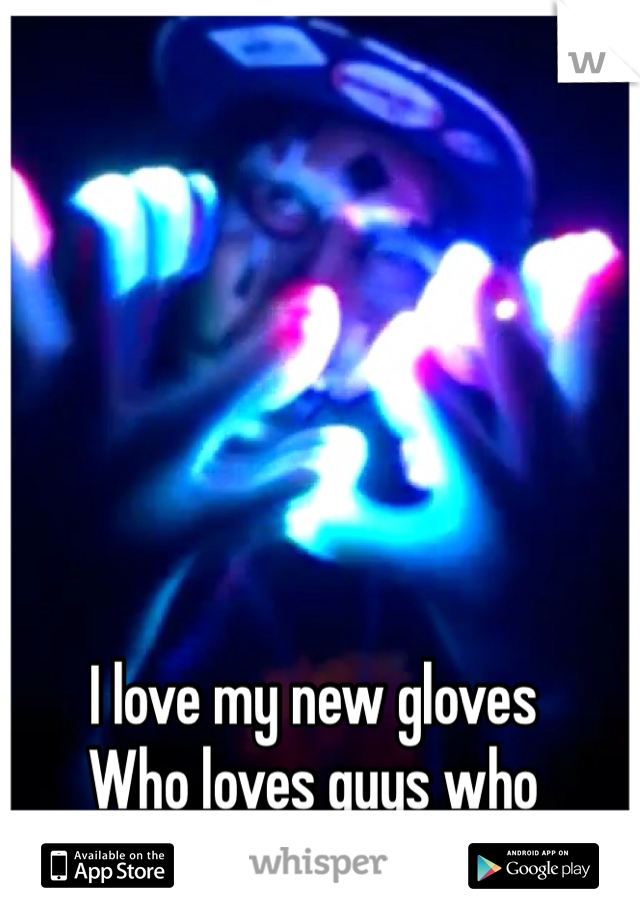 I love my new gloves Who loves guys who glove? :)