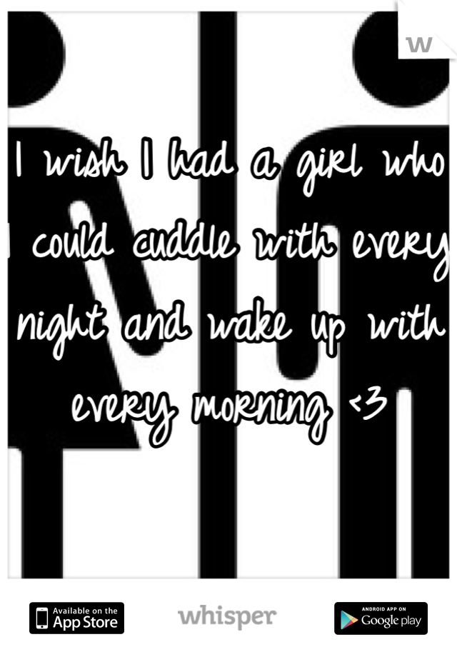 I wish I had a girl who I could cuddle with every night and wake up with every morning <3