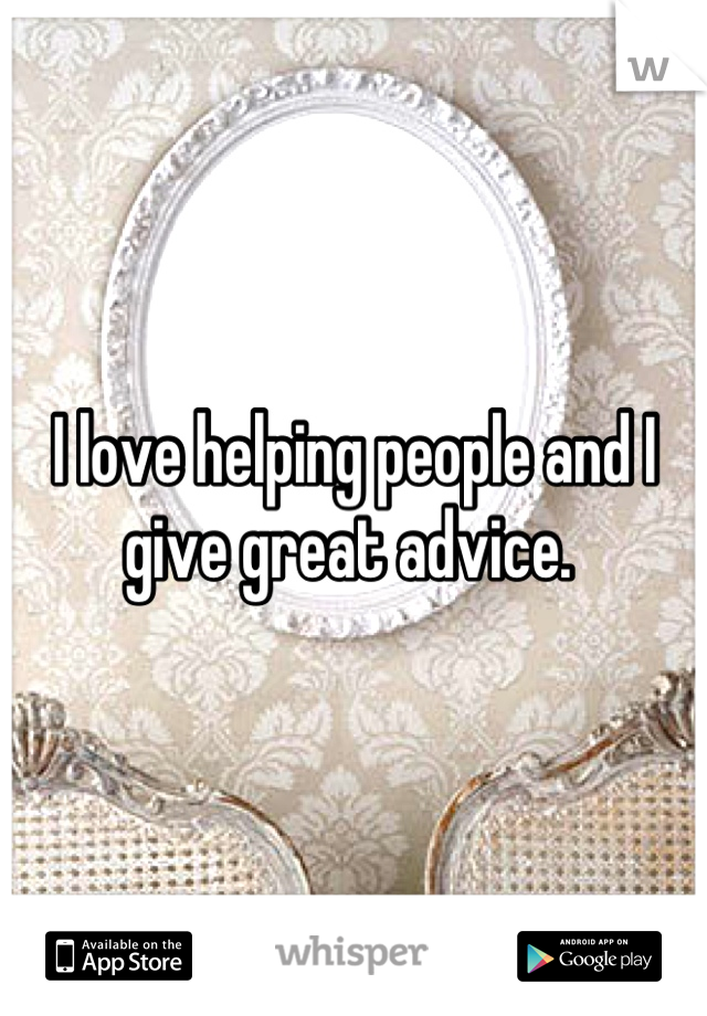 I love helping people and I give great advice.