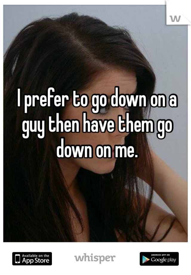 I prefer to go down on a guy then have them go down on me.
