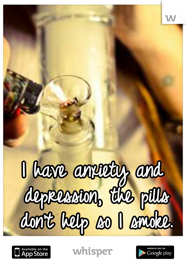I have anxiety and depression, the pills don't help so I smoke.