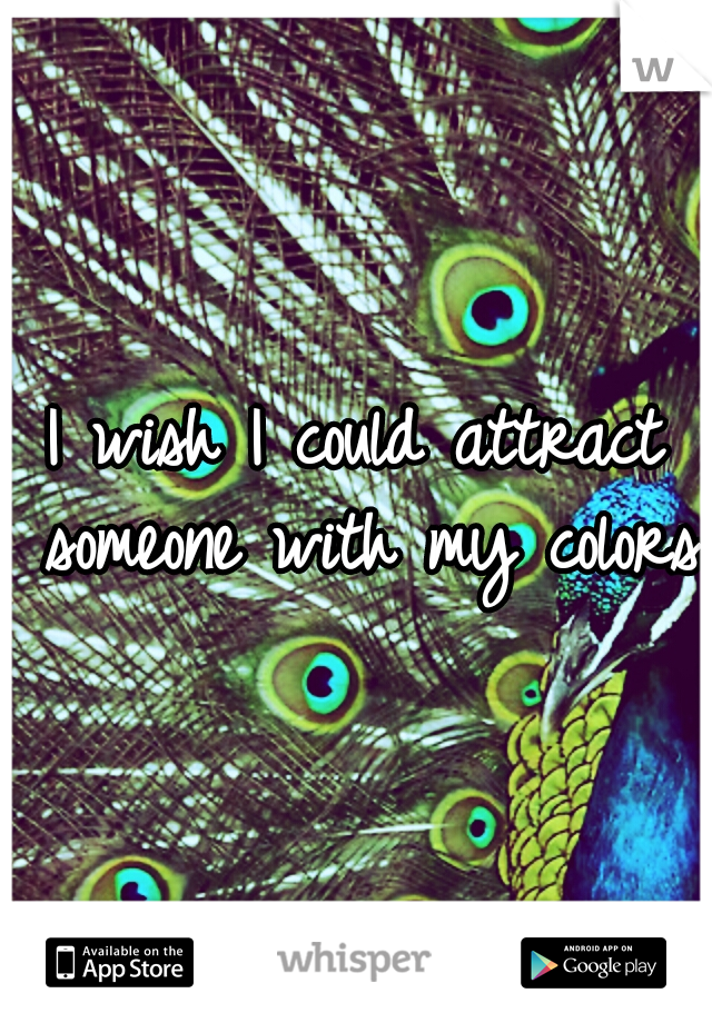 I wish I could attract someone with my colors
