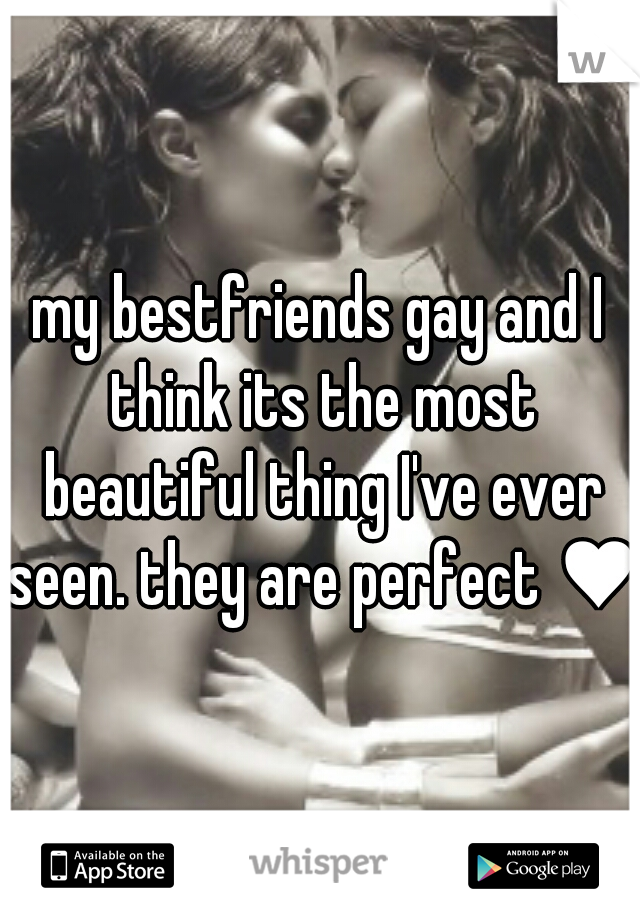 my bestfriends gay and I think its the most beautiful thing I've ever seen. they are perfect ♥