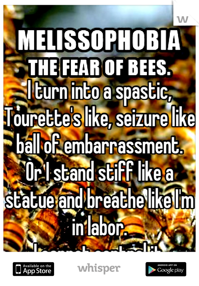 I turn into a spastic, Tourette's like, seizure like ball of embarrassment. Or I stand stiff like a statue and breathe like I'm in labor. I cannot control it.