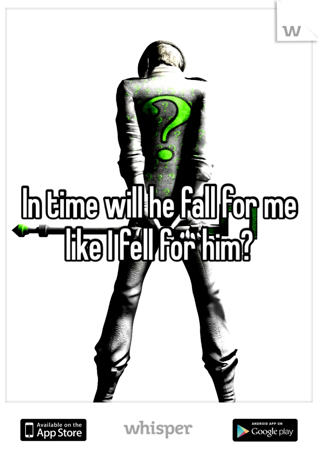 In time will he fall for me like I fell for him?