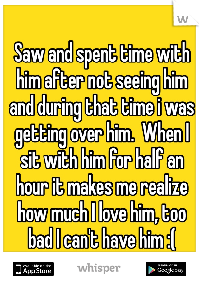 Saw and spent time with him after not seeing him and during that time i was getting over him.  When I sit with him for half an hour it makes me realize how much I love him, too bad I can't have him :(