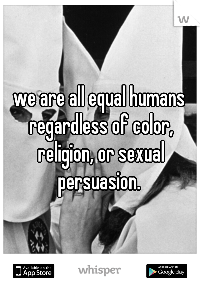 we are all equal humans regardless of color, religion, or sexual persuasion.