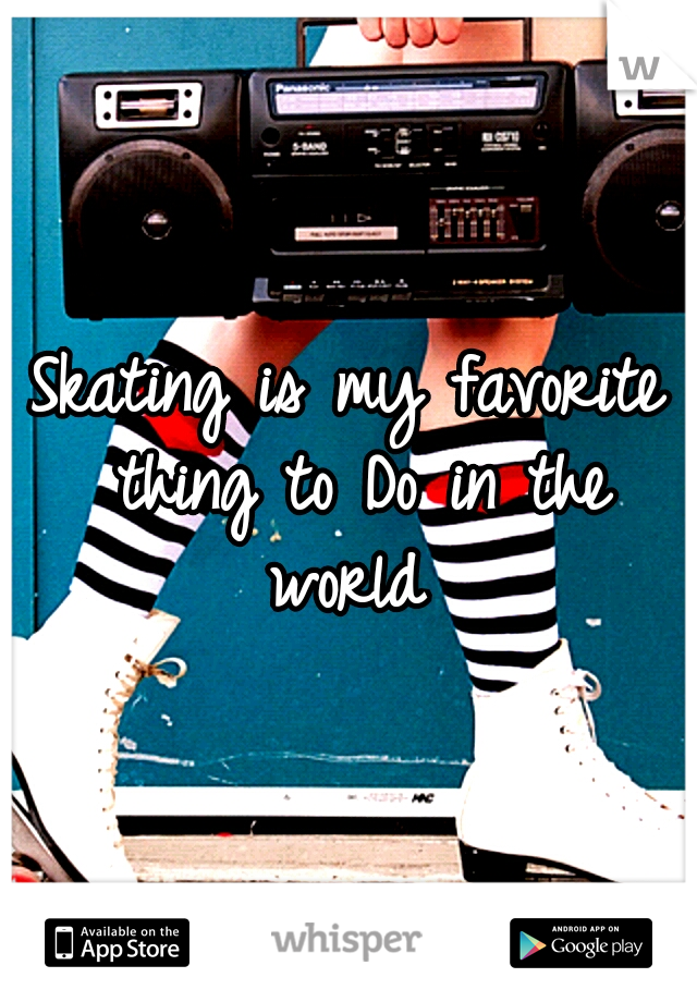 Skating is my favorite thing to Do in the world