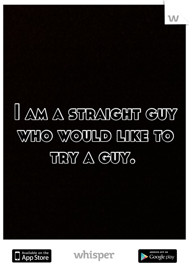 I am a straight guy who would like to try a guy.