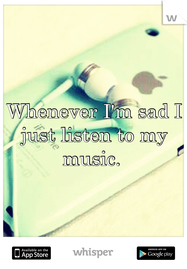 Whenever I'm sad I just listen to my music.