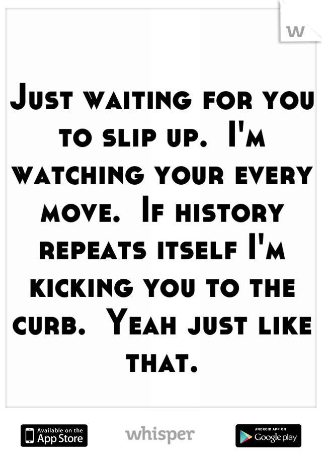 Just waiting for you to slip up.  I'm watching your every move.  If history repeats itself I'm kicking you to the curb.  Yeah just like that.