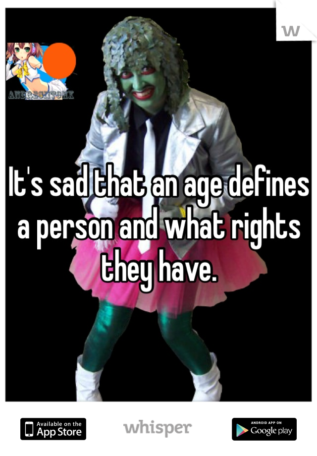 It's sad that an age defines a person and what rights they have.