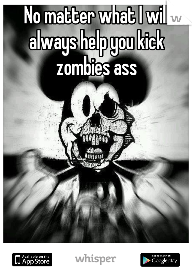 No matter what I will always help you kick zombies ass