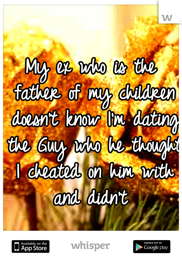 My ex who is the father of my children doesn't know I'm dating the Guy who he thought I cheated on him with and didn't