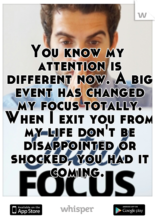 You know my attention is different now. A big event has changed my focus totally. When I exit you from my life don't be disappointed or shocked, you had it coming.
