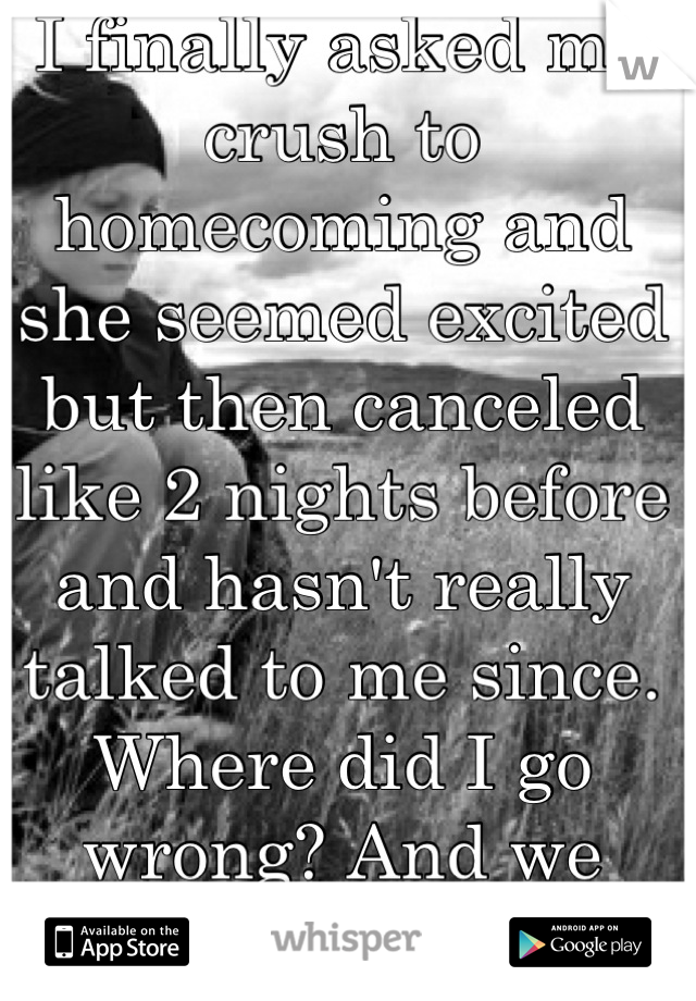 I finally asked my crush to homecoming and she seemed excited but then canceled like 2 nights before and hasn't really talked to me since. Where did I go wrong? And we used to talk 24/7