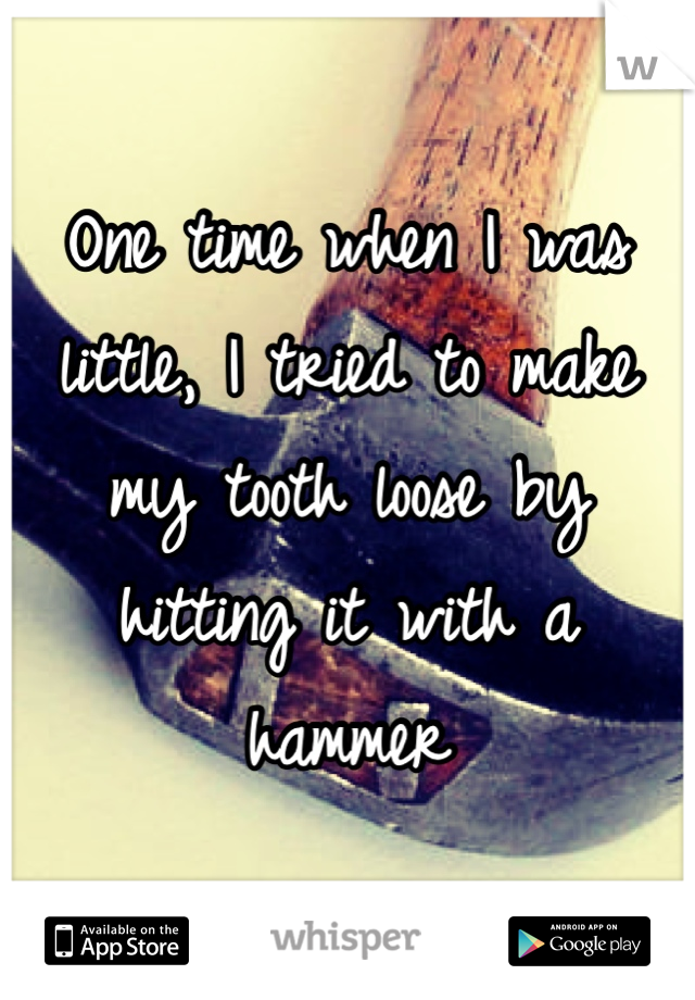 One time when I was little, I tried to make my tooth loose by hitting it with a hammer