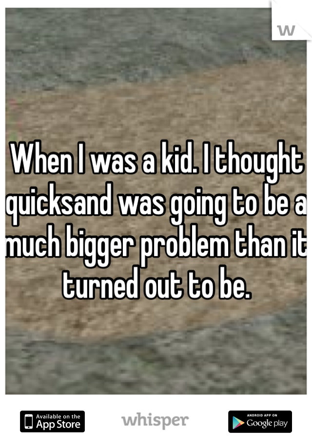 When I was a kid. I thought quicksand was going to be a much bigger problem than it turned out to be.