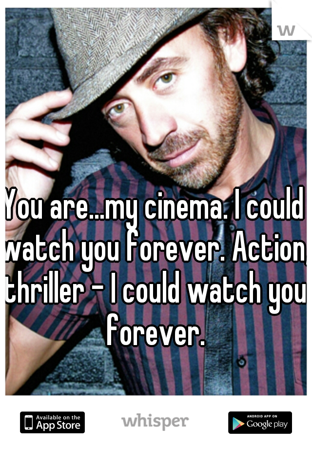 You are...my cinema. I could watch you forever. Action, thriller - I could watch you forever.