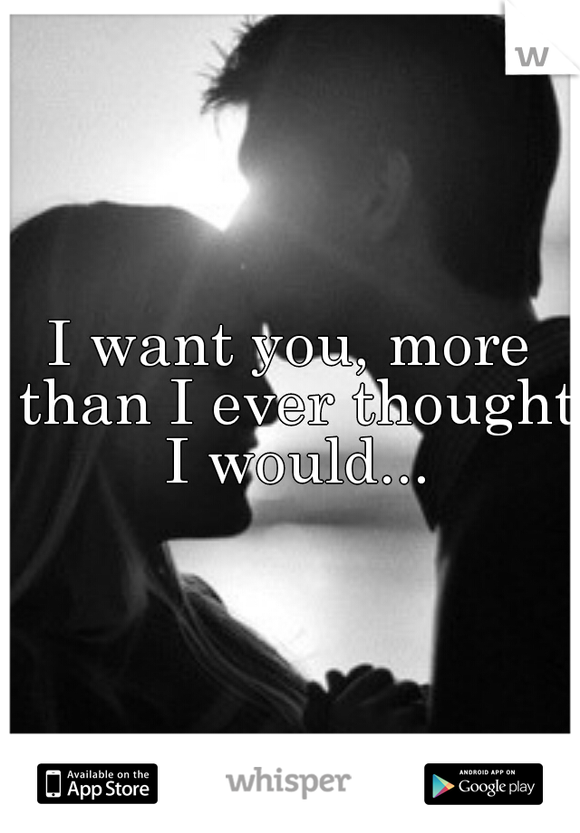 I want you, more than I ever thought I would...