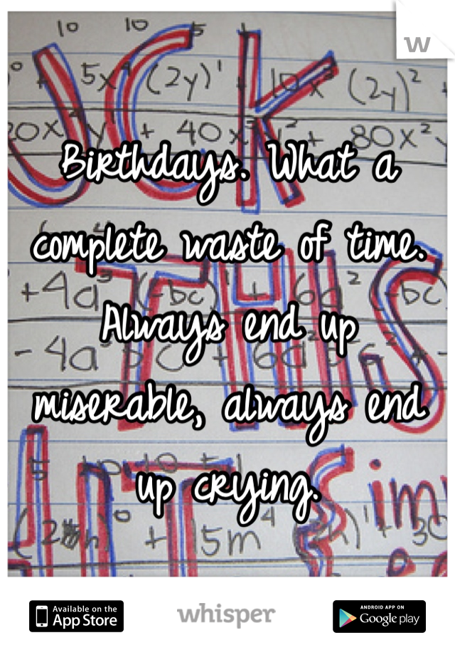 Birthdays. What a complete waste of time. Always end up miserable, always end up crying.