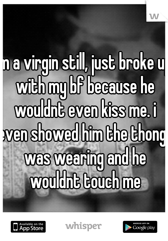 Im a virgin still, just broke up with my bf because he wouldnt even kiss me. i even showed him the thong i was wearing and he wouldnt touch me