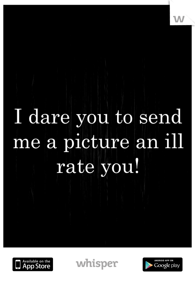 I dare you to send me a picture an ill rate you!