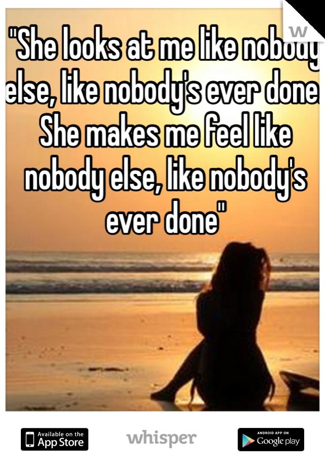 """""""She looks at me like nobody else, like nobody's ever done. She makes me feel like nobody else, like nobody's ever done"""""""