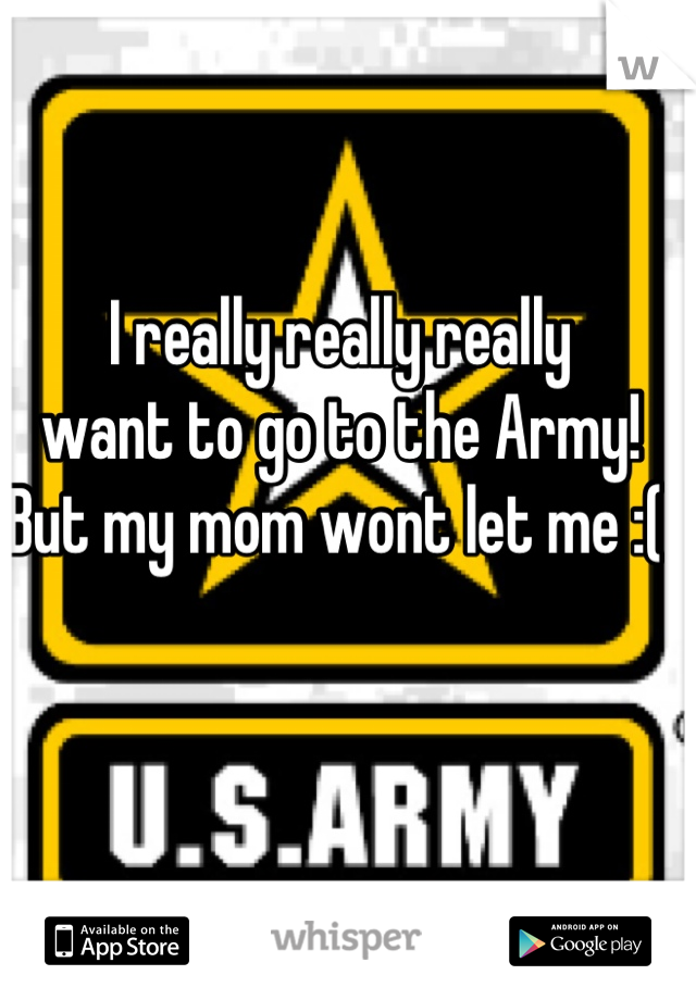 I really really really want to go to the Army! But my mom wont let me :(