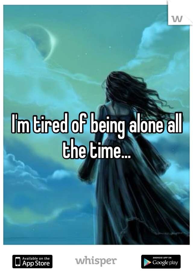 I'm tired of being alone all the time...