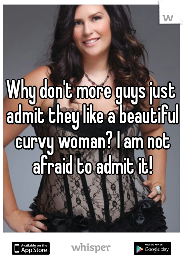 Why don't more guys just admit they like a beautiful curvy woman? I am not afraid to admit it!