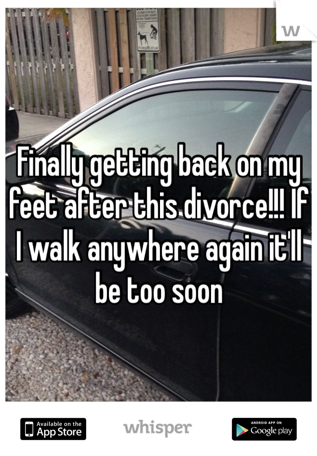 Finally getting back on my feet after this divorce!!! If I walk anywhere again it'll be too soon