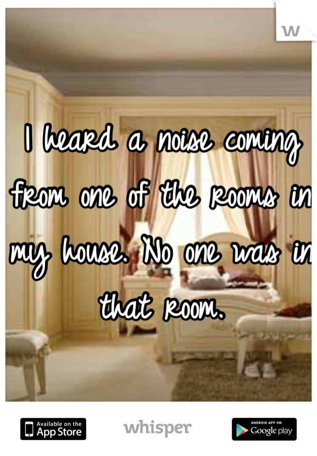 I heard a noise coming from one of the rooms in my house. No one was in that room.