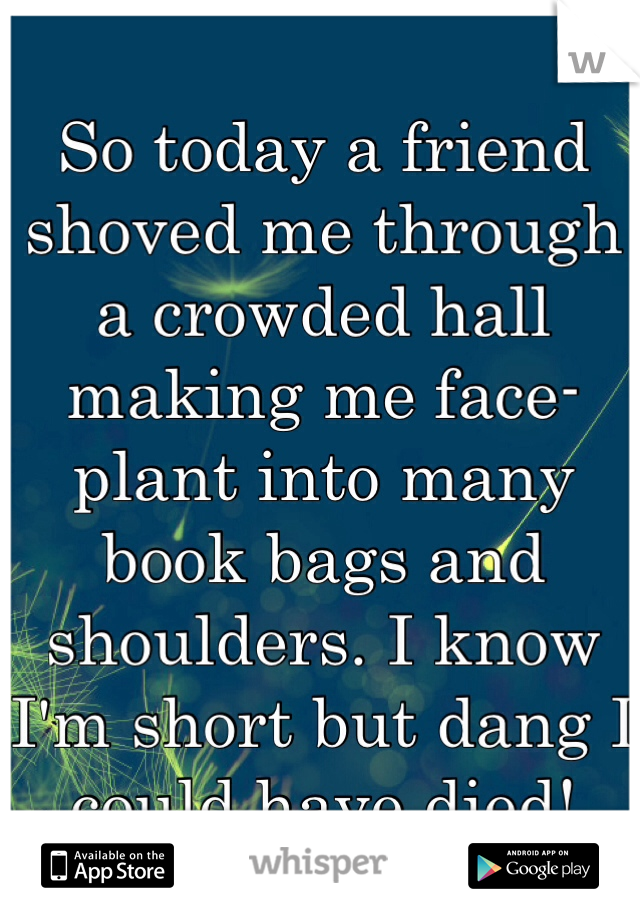So today a friend shoved me through a crowded hall making me face-plant into many book bags and shoulders. I know I'm short but dang I could have died!