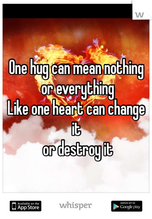 One hug can mean nothing  or everything  Like one heart can change it  or destroy it